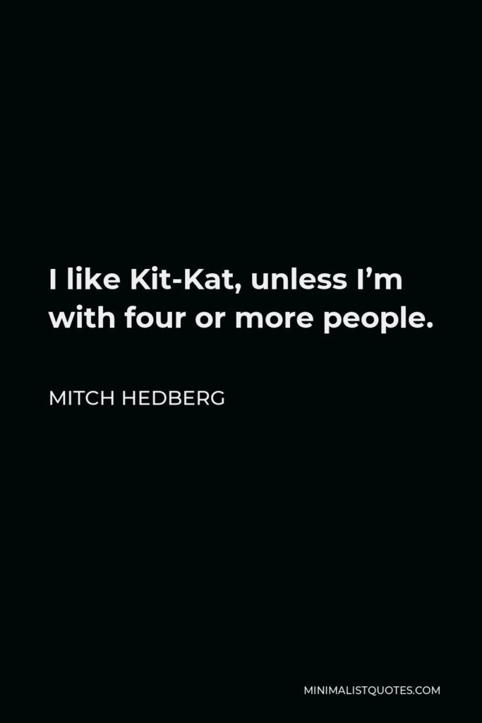 Mitch Hedberg Quote - I like Kit-Kat, unless I'm with four or more people.
