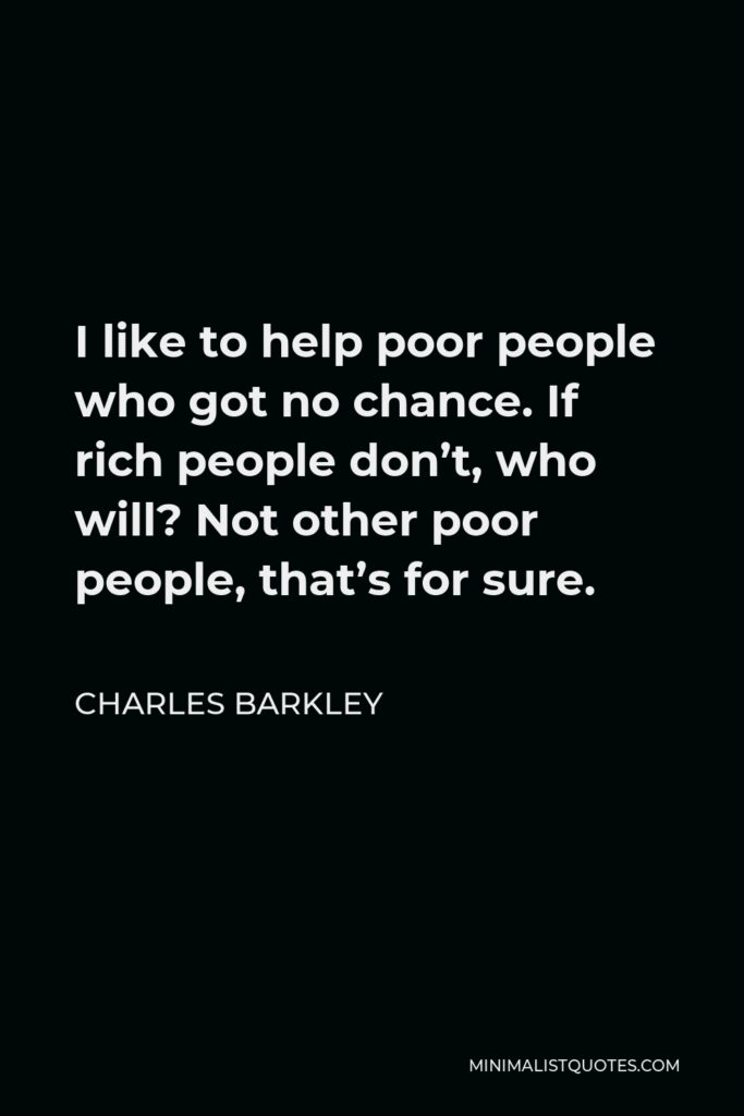Charles Barkley Quote - I like to help poor people who got no chance. If rich people don't, who will? Not other poor people, that's for sure.