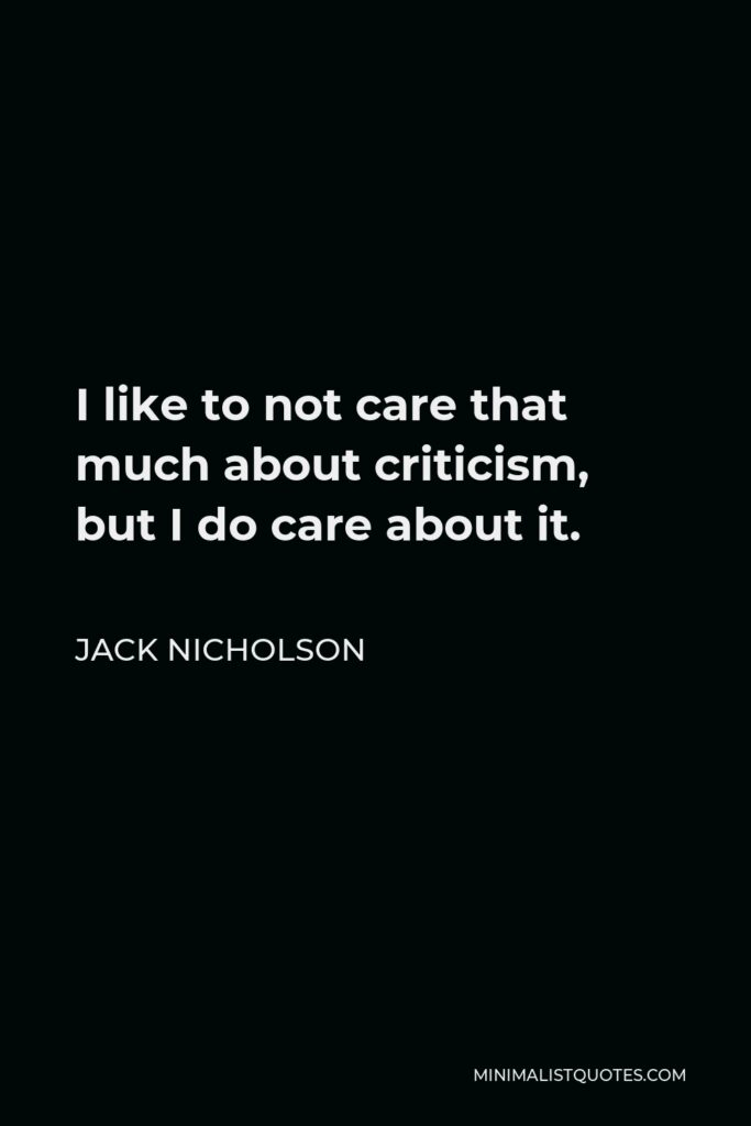Jack Nicholson Quote - I like to not care that much about criticism, but I do care about it.