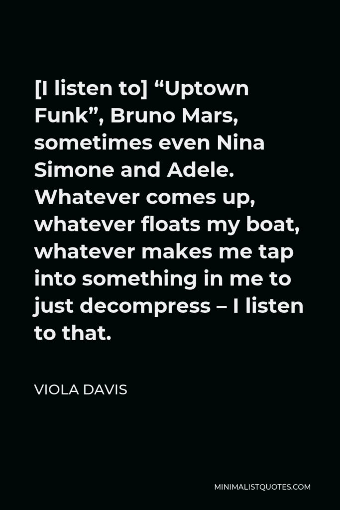 """Viola Davis Quote - [I listen to] """"Uptown Funk"""", Bruno Mars, sometimes even Nina Simone and Adele. Whatever comes up, whatever floats my boat, whatever makes me tap into something in me to just decompress – I listen to that."""