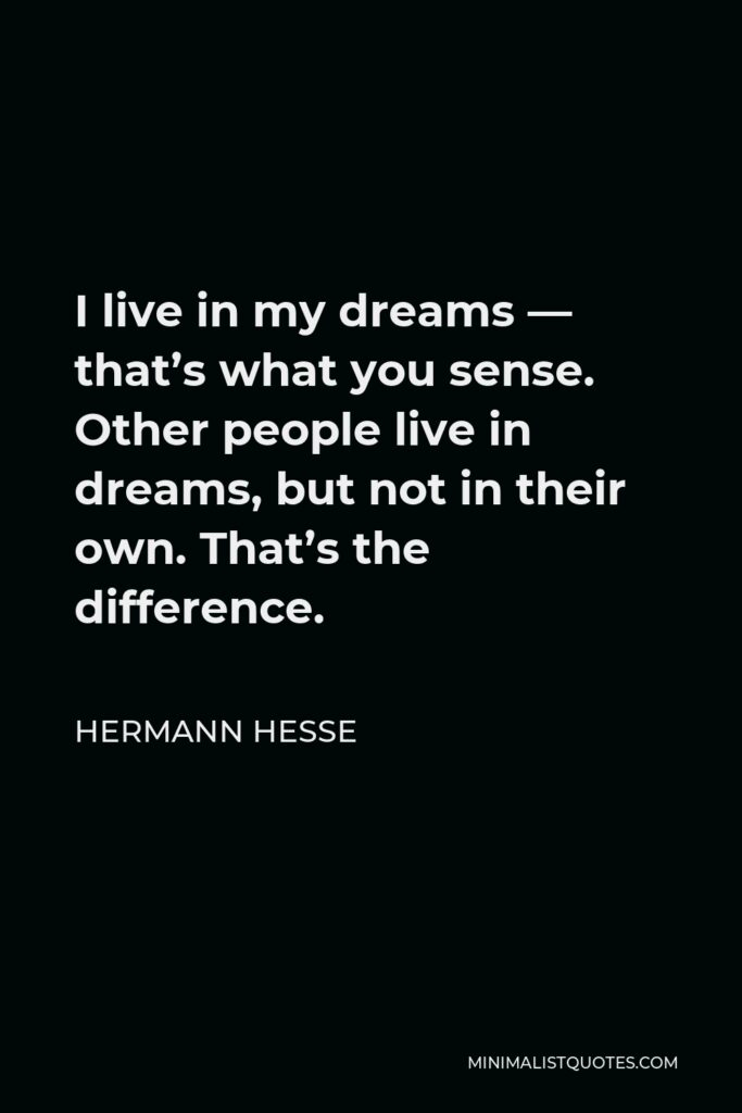 Hermann Hesse Quote - I live in my dreams — that's what you sense. Other people live in dreams, but not in their own. That's the difference.