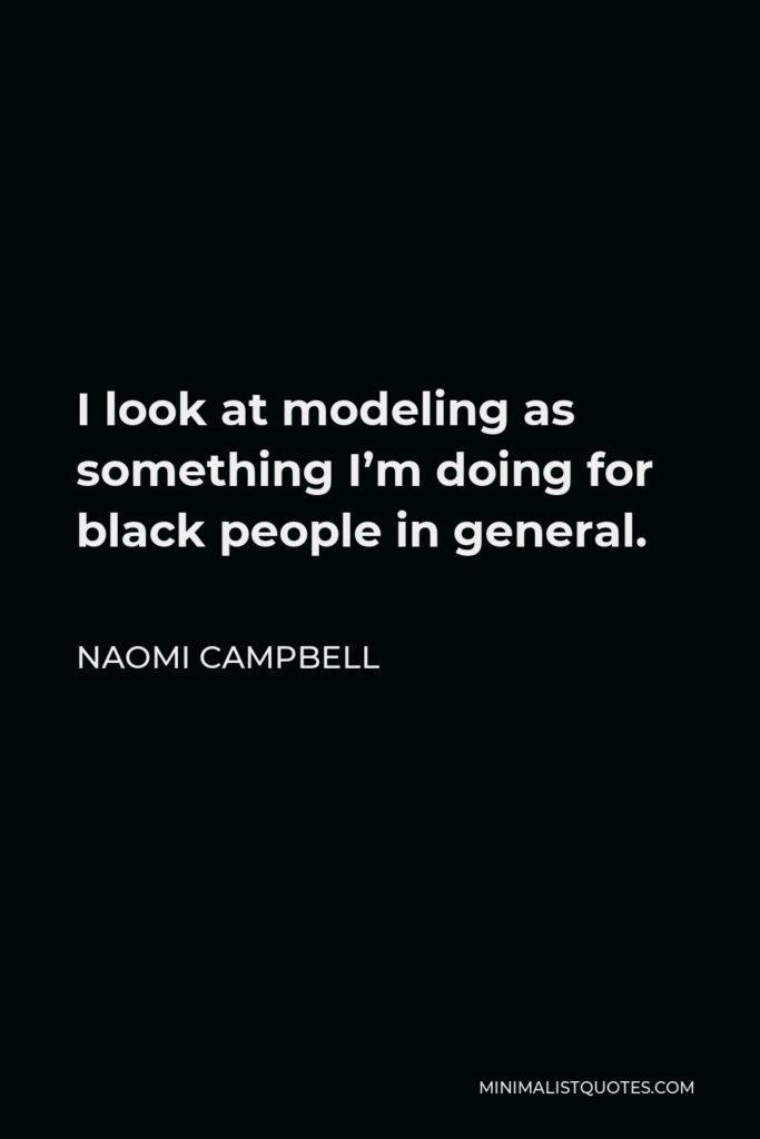 Naomi Campbell Quote - I look at modeling as something I'm doing for black people in general.