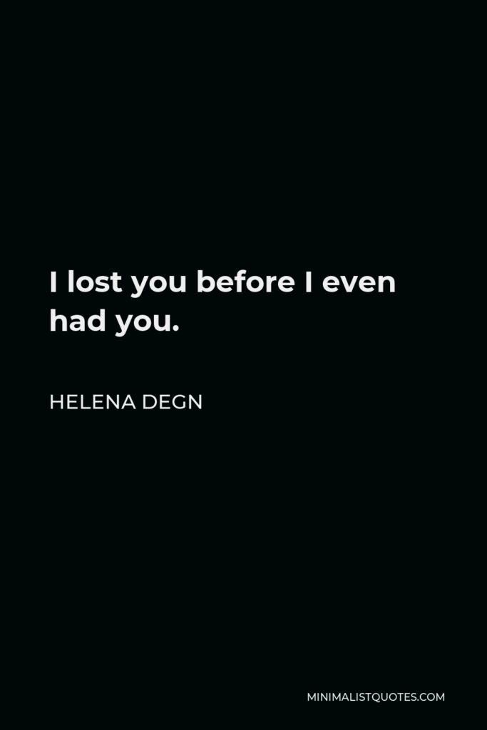 Helena Degn Quote - I lost you before I even had you.