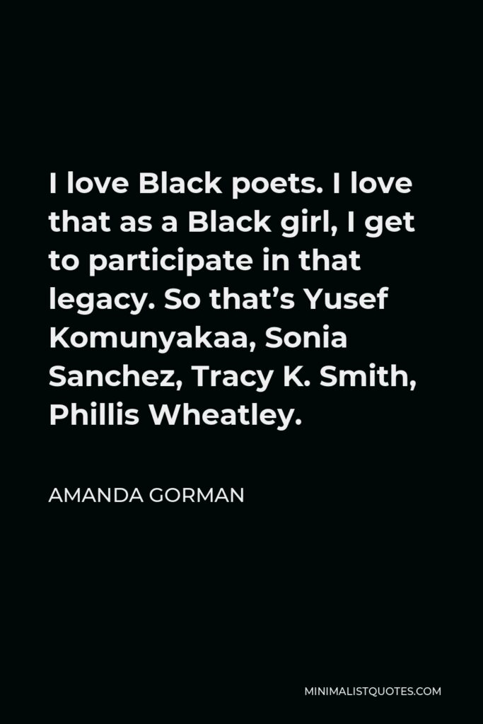 Amanda Gorman Quote - I love Black poets. I love that as a Black girl, I get to participate in that legacy. So that's Yusef Komunyakaa, Sonia Sanchez, Tracy K. Smith, Phillis Wheatley.