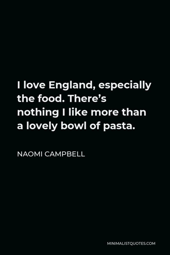 Naomi Campbell Quote - I love England, especially the food. There's nothing I like more than a lovely bowl of pasta.