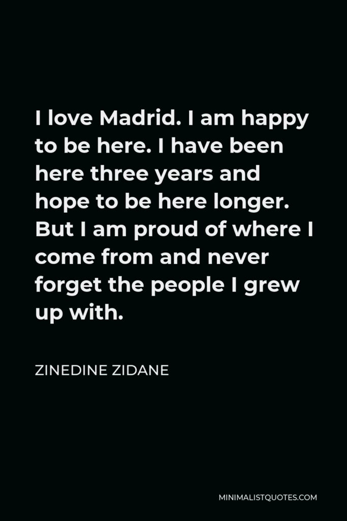 Zinedine Zidane Quote - I love Madrid. I am happy to be here. I have been here three years and hope to be here longer. But I am proud of where I come from and never forget the people I grew up with.