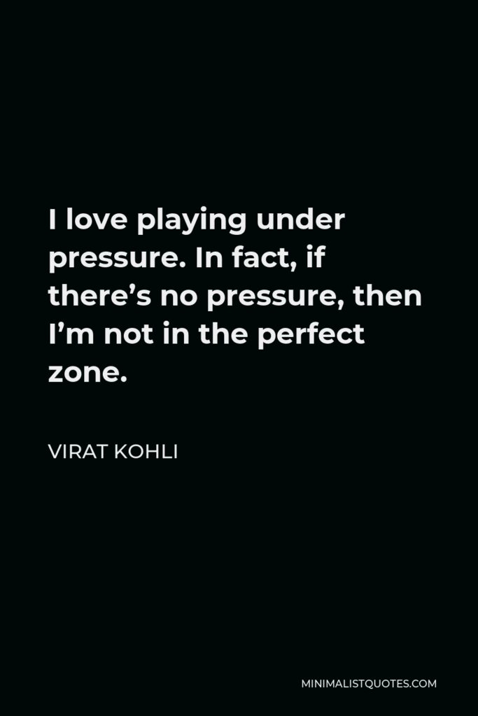 Virat Kohli Quote - I love playing under pressure. In fact, if there's no pressure, then I'm not in the perfect zone.