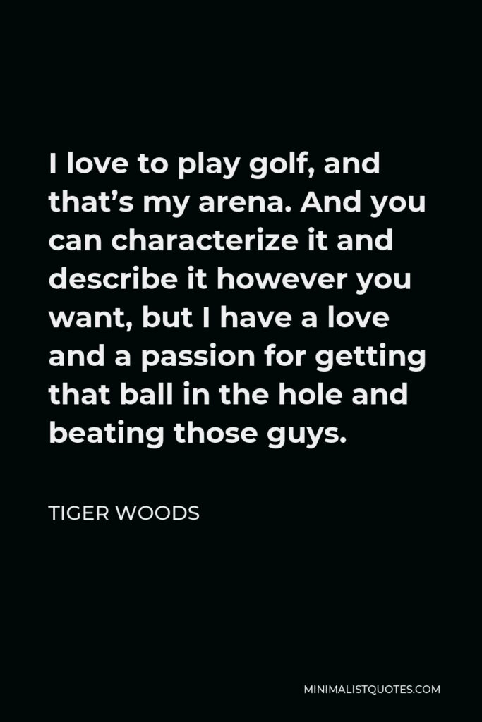 Tiger Woods Quote - I love to play golf, and that's my arena. And you can characterize it and describe it however you want, but I have a love and a passion for getting that ball in the hole and beating those guys.