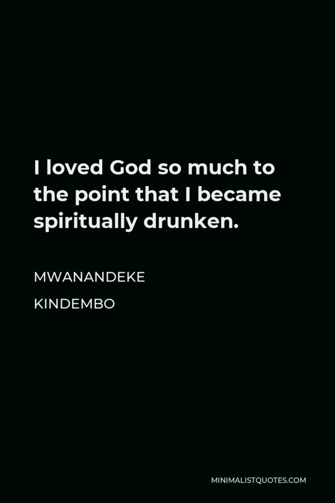 Mwanandeke Kindembo Quote - I loved God so much to the point that I became spiritually drunken.