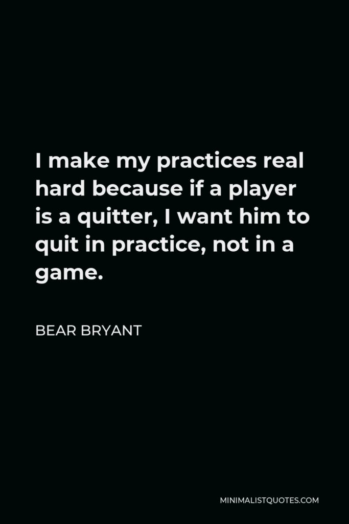 Bear Bryant Quote - I make my practices real hard because if a player is a quitter, I want him to quit in practice, not in a game.