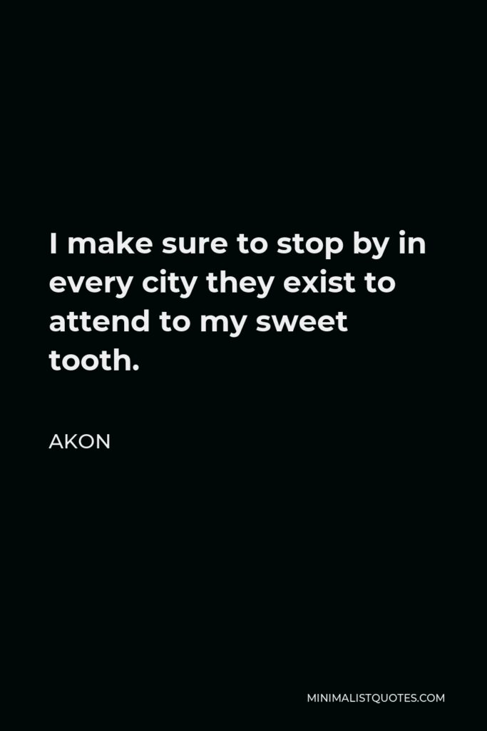 Akon Quote - I make sure to stop by in every city they exist to attend to my sweet tooth.