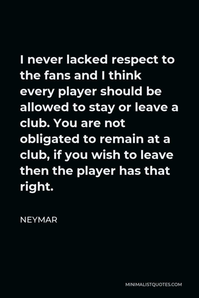 Neymar Quote - I never lacked respect to the fans and I think every player should be allowed to stay or leave a club. You are not obligated to remain at a club, if you wish to leave then the player has that right.