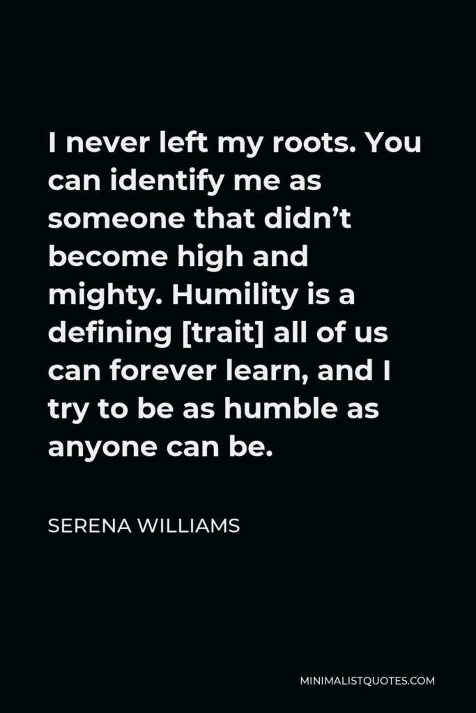 Serena Williams Quote - I never left my roots. You can identify me as someone that didn't become high and mighty. Humility is a defining [trait] all of us can forever learn, and I try to be as humble as anyone can be.