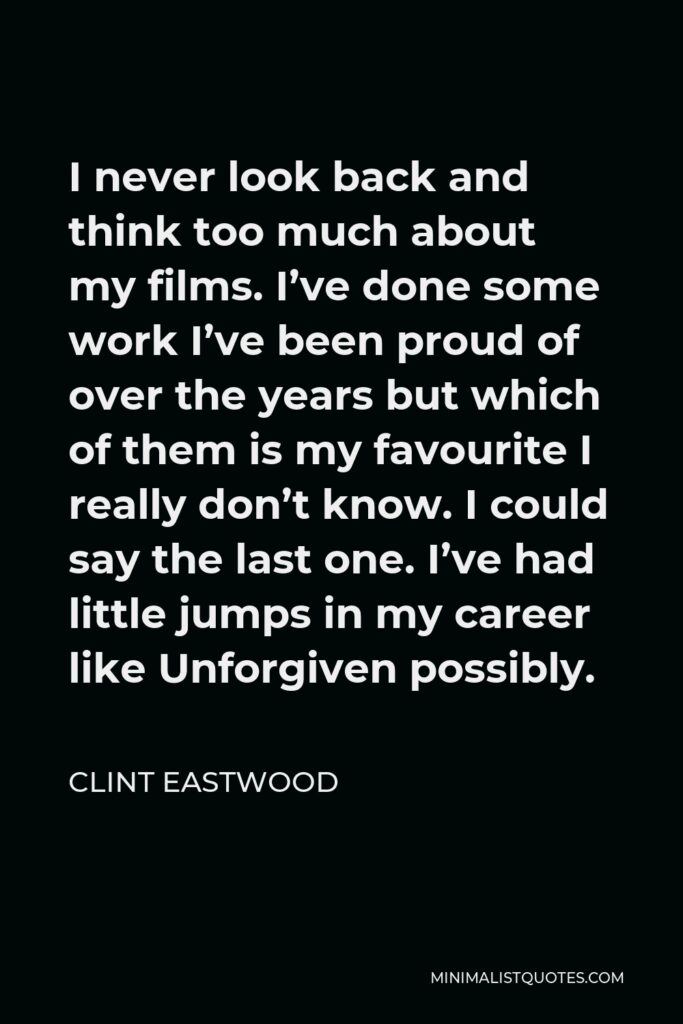 Clint Eastwood Quote - I never look back and think too much about my films. I've done some work I've been proud of over the years but which of them is my favourite I really don't know. I could say the last one. I've had little jumps in my career like Unforgiven possibly.
