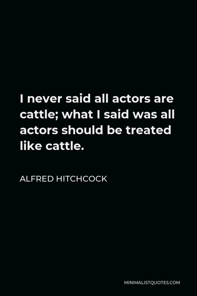 Alfred Hitchcock Quote - I never said all actors are cattle; what I said was all actors should be treated like cattle.