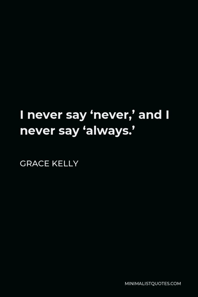 Grace Kelly Quote - I never say 'never,' and I never say 'always.'