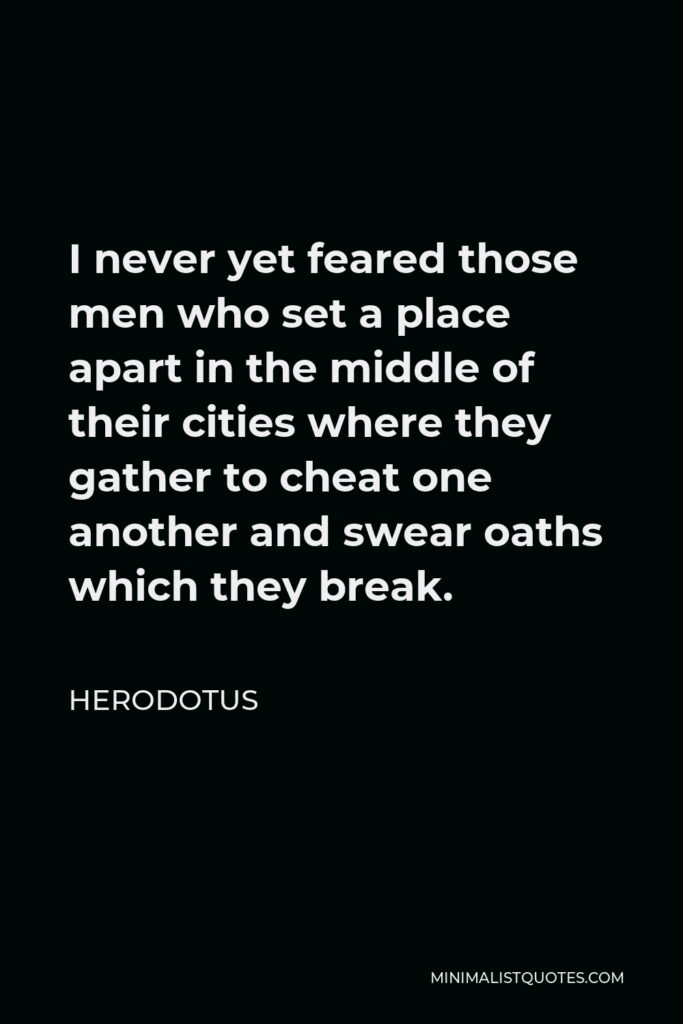 Herodotus Quote - I never yet feared those men who set a place apart in the middle of their cities where they gather to cheat one another and swear oaths which they break.