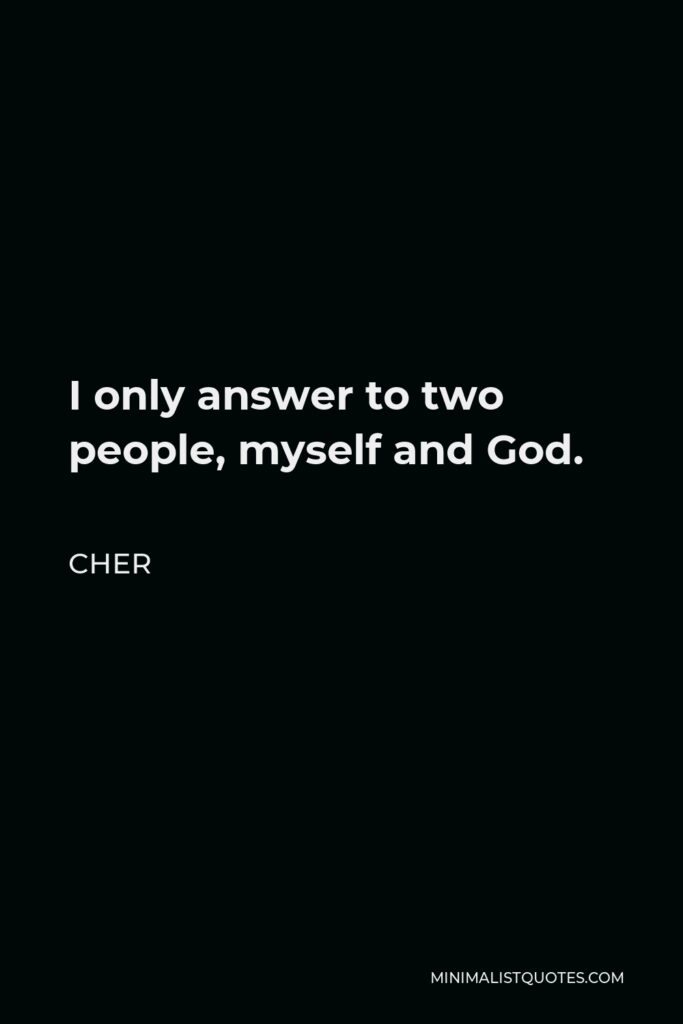 Cher Quote - I only answer to two people, myself and God.