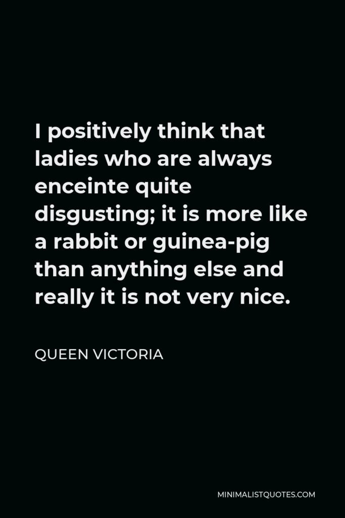 Queen Victoria Quote - I positively think that ladies who are always enceinte quite disgusting; it is more like a rabbit or guinea-pig than anything else and really it is not very nice.