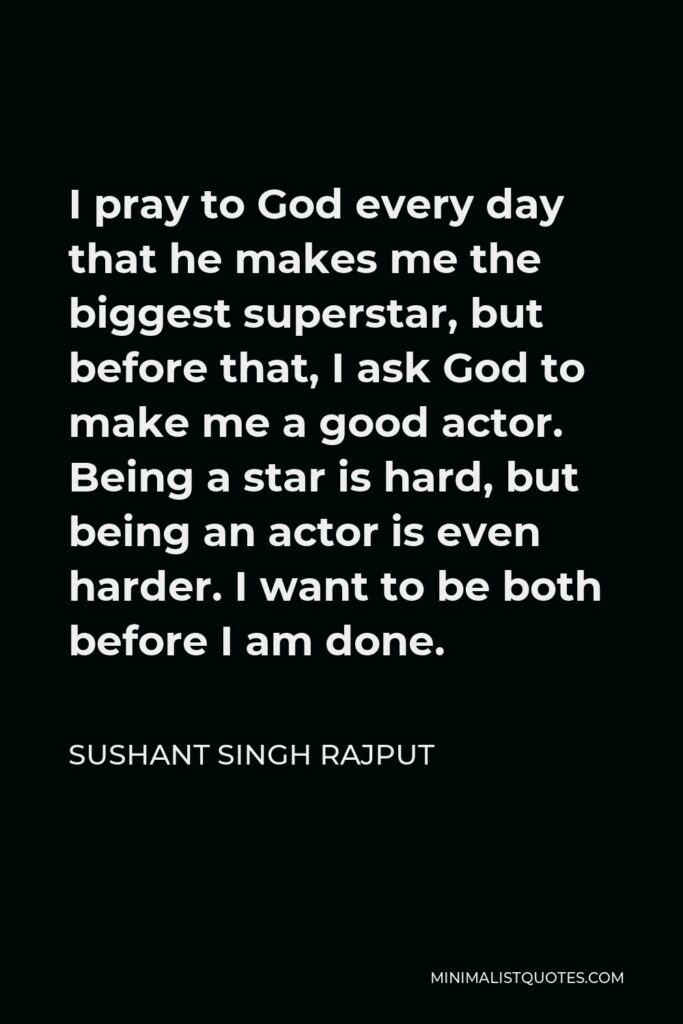 Sushant Singh Rajput Quote - I pray to God every day that he makes me the biggest superstar, but before that, I ask God to make me a good actor. Being a star is hard, but being an actor is even harder. I want to be both before I am done.
