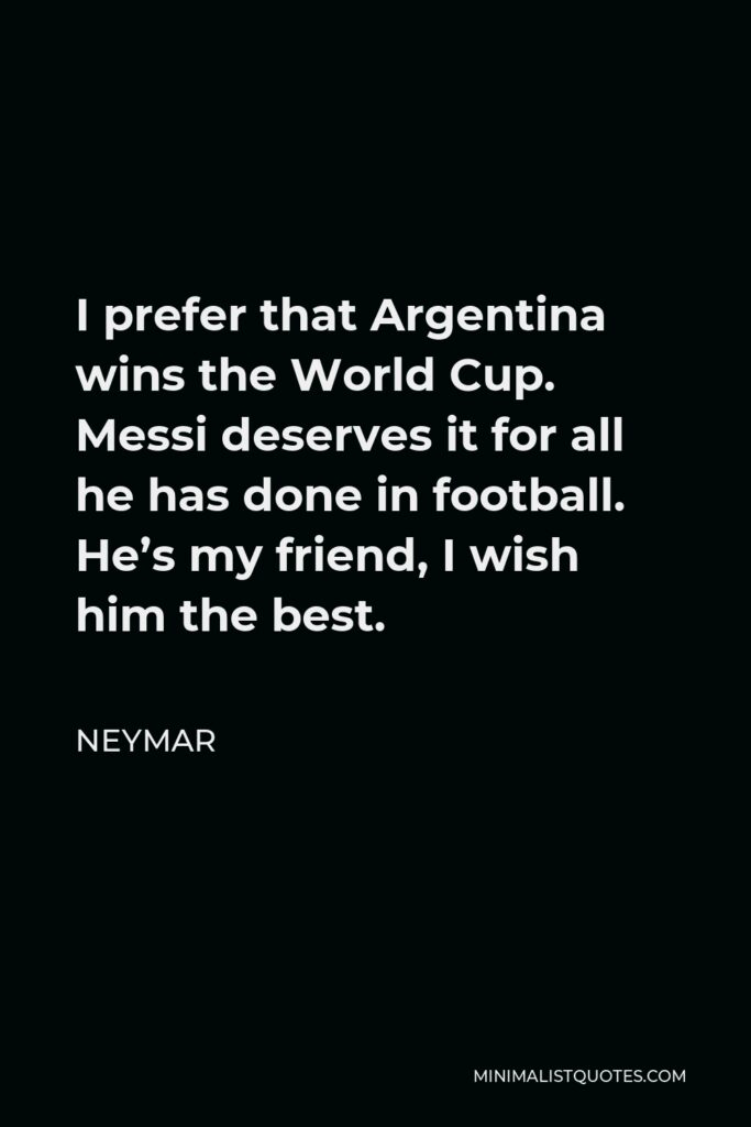Neymar Quote - I prefer that Argentina wins the World Cup. Messi deserves it for all he has done in football. He's my friend, I wish him the best.
