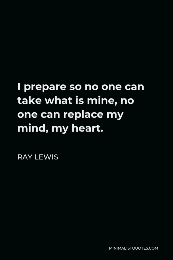 Ray Lewis Quote - I prepare so no one can take what is mine, no one can replace my mind, my heart.