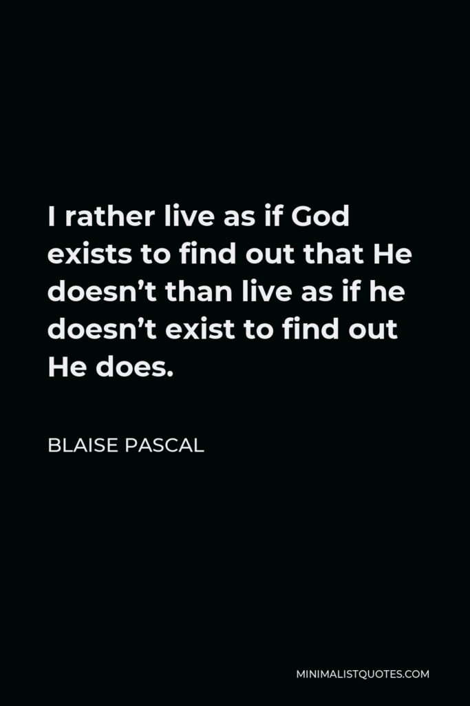 Blaise Pascal Quote - I rather live as if God exists to find out that He doesn't than live as if he doesn't exist to find out He does.