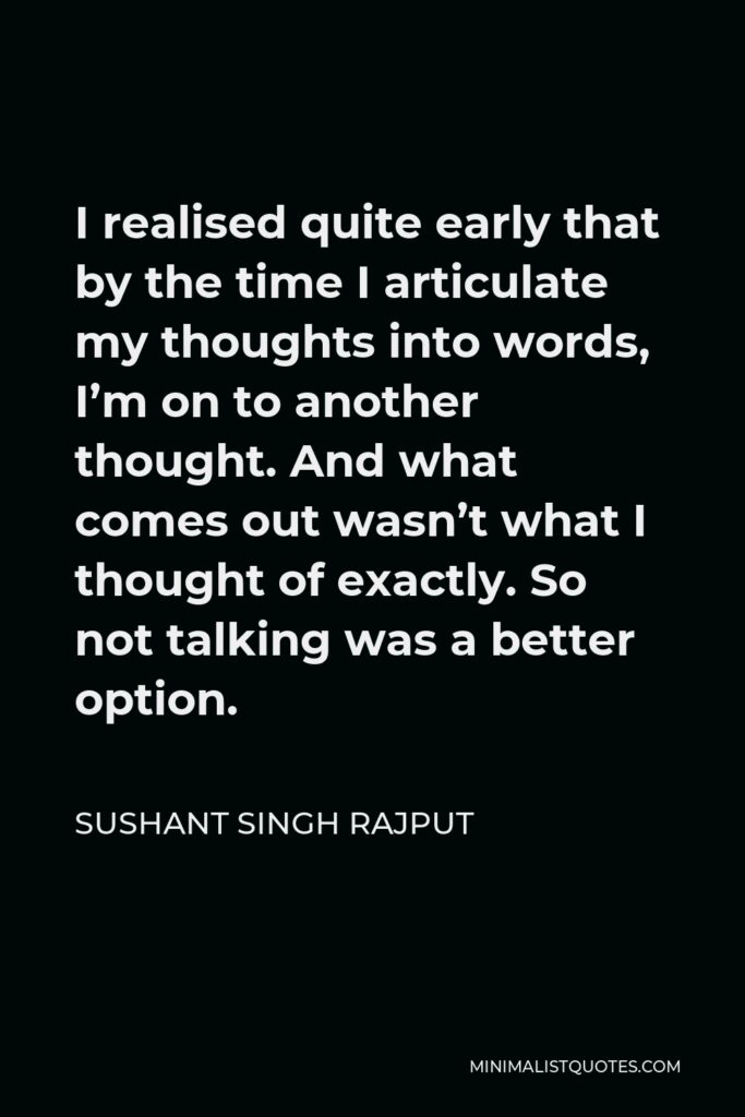 Sushant Singh Rajput Quote - I realised quite early that by the time I articulate my thoughts into words, I'm on to another thought. And what comes out wasn't what I thought of exactly. So not talking was a better option.
