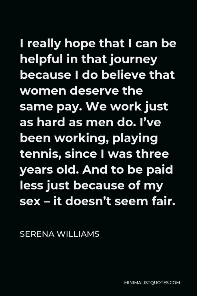 Serena Williams Quote - I really hope that I can be helpful in that journey because I do believe that women deserve the same pay. We work just as hard as men do. I've been working, playing tennis, since I was three years old. And to be paid less just because of my sex – it doesn't seem fair.