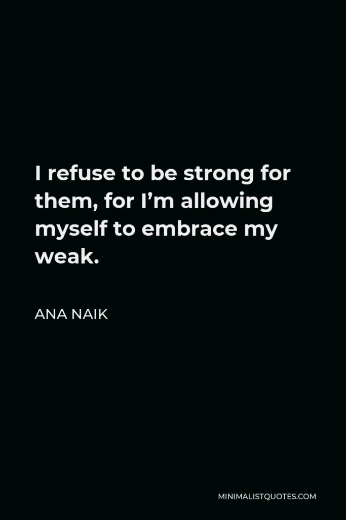 Ana Naik Quote - I refuse to be strong for them, for I'm allowing myself to embrace my weak.