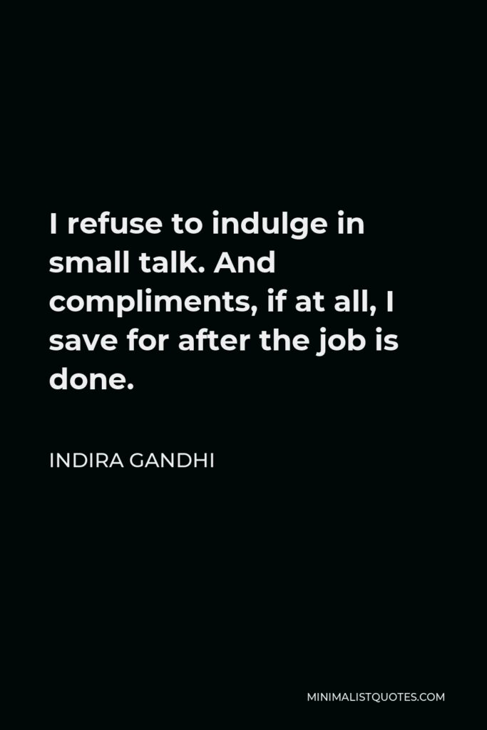 Indira Gandhi Quote - I refuse to indulge in small talk. And compliments, if at all, I save for after the job is done.