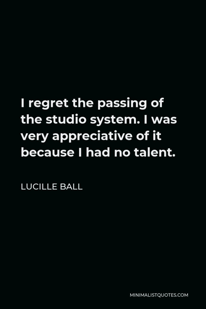 Lucille Ball Quote - I regret the passing of the studio system. I was very appreciative of it because I had no talent.