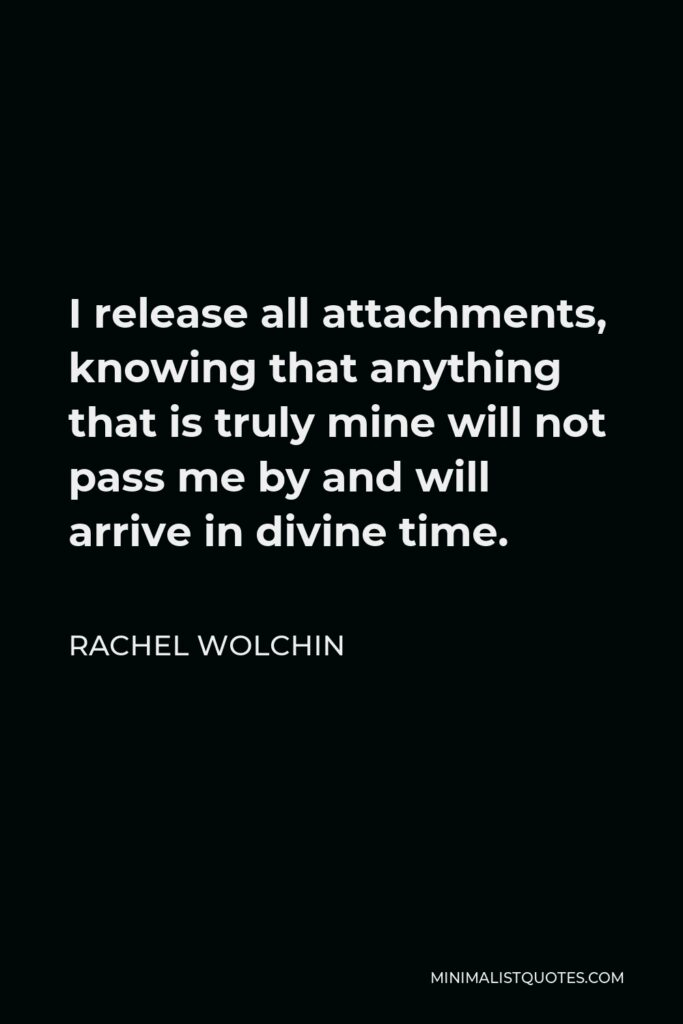 Rachel Wolchin Quote - I release all attachments, knowing that anything that is truly mine will not pass me by and will arrive in divine time.