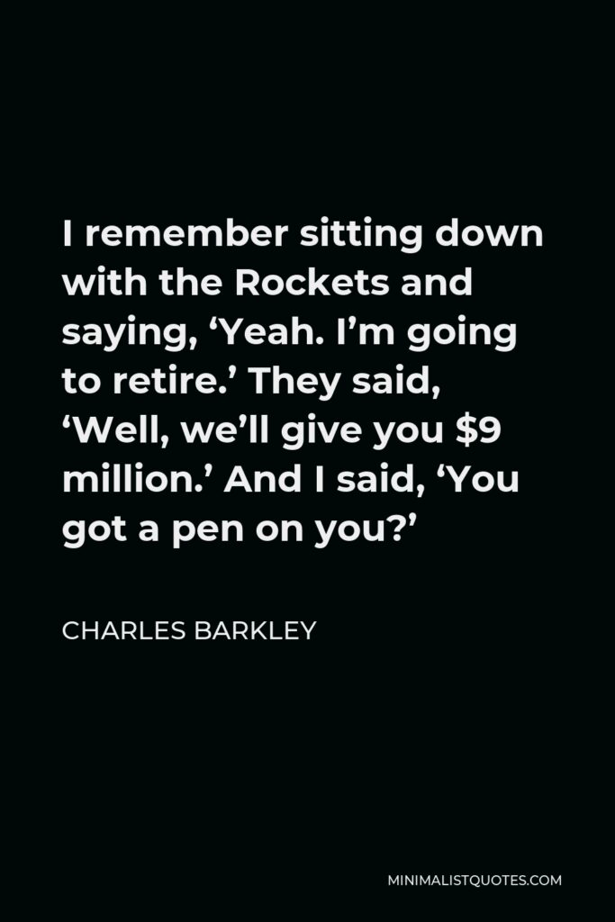 Charles Barkley Quote - I remember sitting down with the Rockets and saying, 'Yeah. I'm going to retire.' They said, 'Well, we'll give you $9 million.' And I said, 'You got a pen on you?'