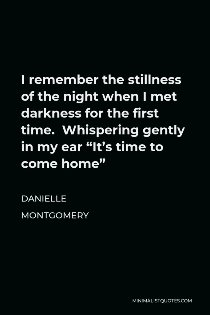"""Danielle Montgomery Quote - I remember the stillness of the night when I met darkness for the first time. Whispering gently in my ear """"It's time to come home"""""""
