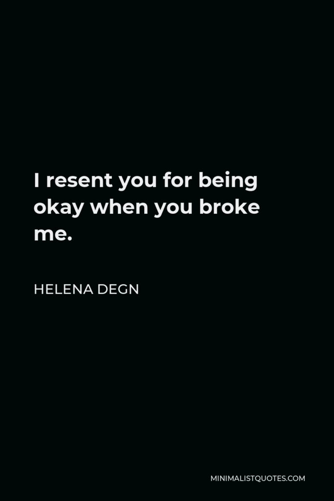 Helena Degn Quote - I resent you for being okay when you broke me.