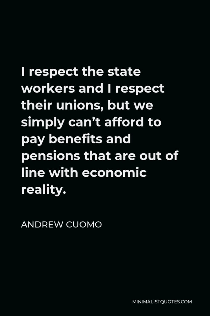 Andrew Cuomo Quote - I respect the state workers and I respect their unions, but we simply can't afford to pay benefits and pensions that are out of line with economic reality.
