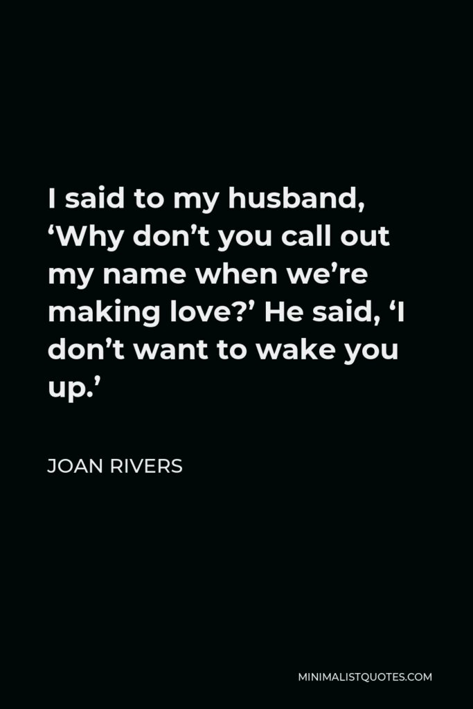 Joan Rivers Quote - I said to my husband, 'Why don't you call out my name when we're making love?' He said, 'I don't want to wake you up.'