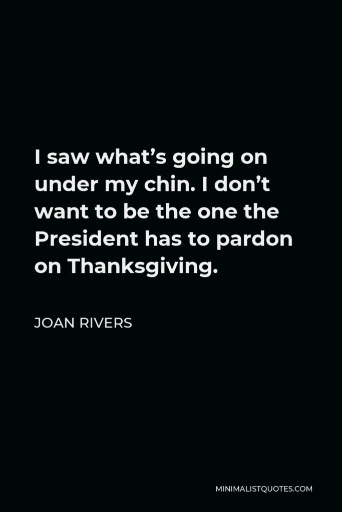 Joan Rivers Quote - I saw what's going on under my chin. I don't want to be the one the President has to pardon on Thanksgiving.