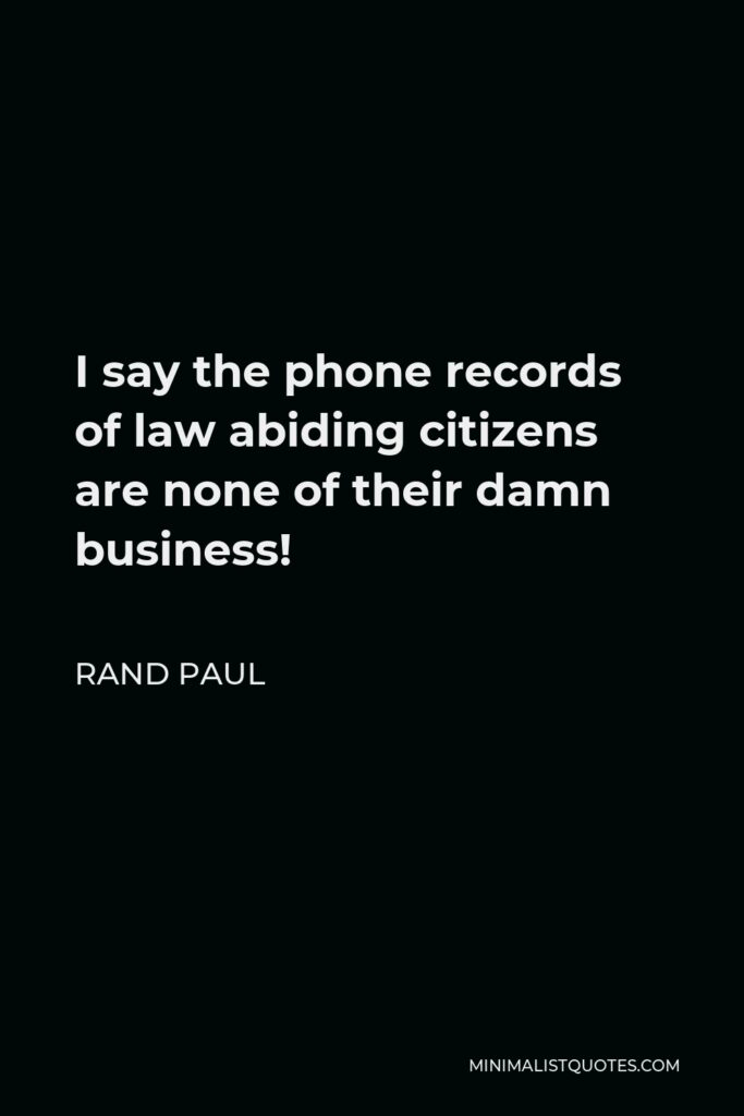 Rand Paul Quote - I say the phone records of law abiding citizens are none of their damn business!