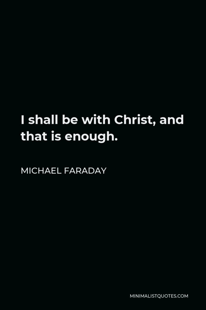 Michael Faraday Quote - I shall be with Christ, and that is enough.