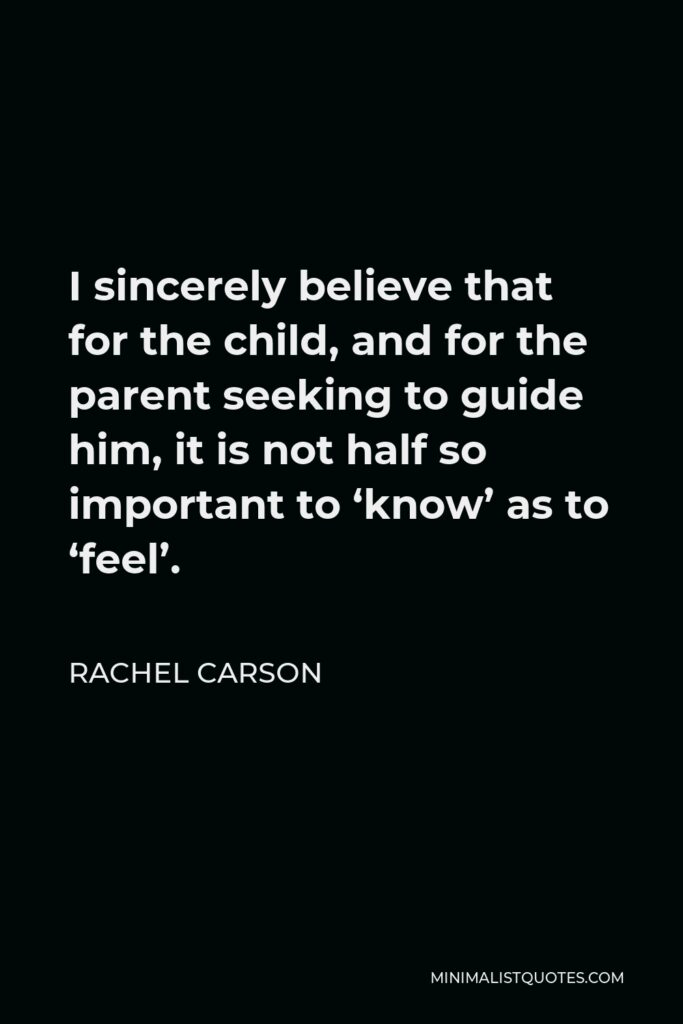Rachel Carson Quote - I sincerely believe that for the child, and for the parent seeking to guide him, it is not half so important to 'know' as to 'feel'.