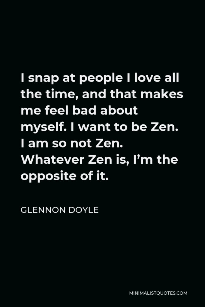Glennon Doyle Quote - I snap at people I love all the time, and that makes me feel bad about myself. I want to be Zen. I am so not Zen. Whatever Zen is, I'm the opposite of it.