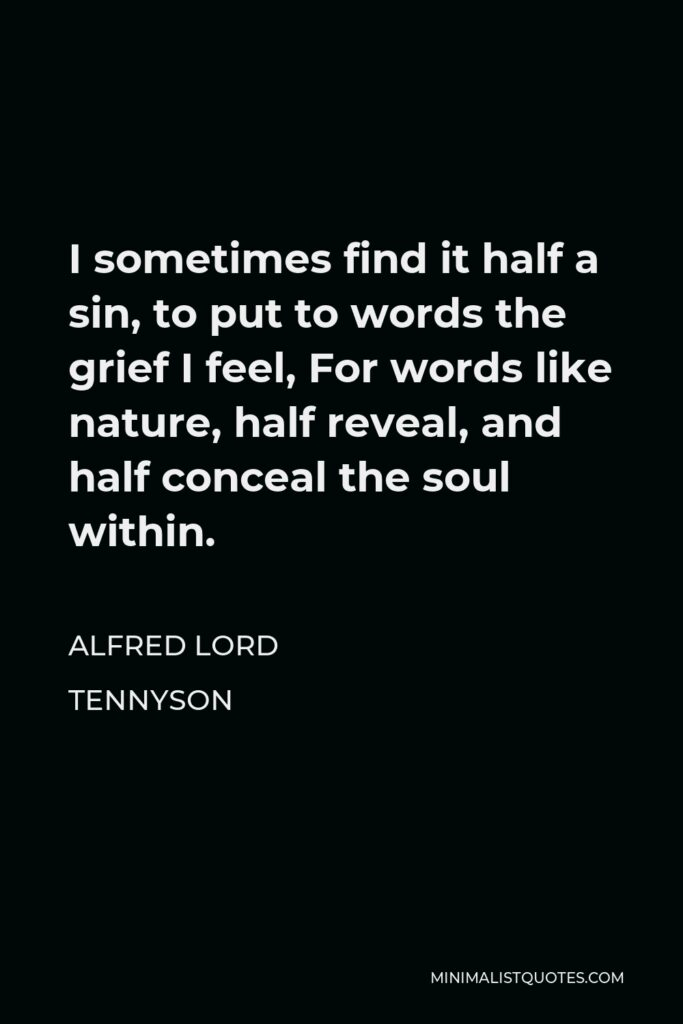 Alfred Lord Tennyson Quote - I sometimes find it half a sin, to put to words the grief I feel, For words like nature, half reveal, and half conceal the soul within.