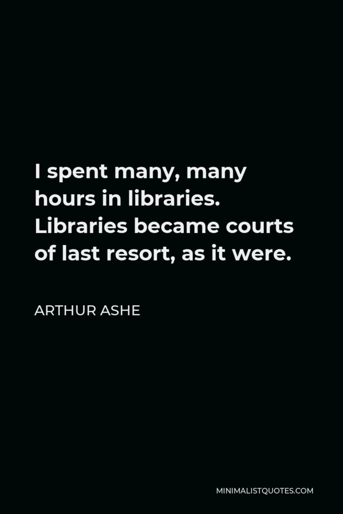 Arthur Ashe Quote - I spent many, many hours in libraries. Libraries became courts of last resort, as it were.
