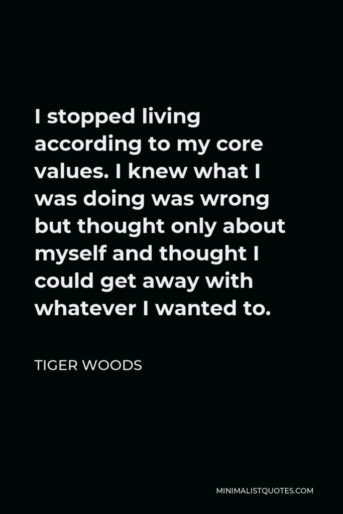 Tiger Woods Quote - I stopped living according to my core values. I knew what I was doing was wrong but thought only about myself and thought I could get away with whatever I wanted to.