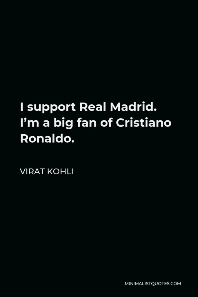 Virat Kohli Quote - I support Real Madrid. I'm a big fan of Cristiano Ronaldo.