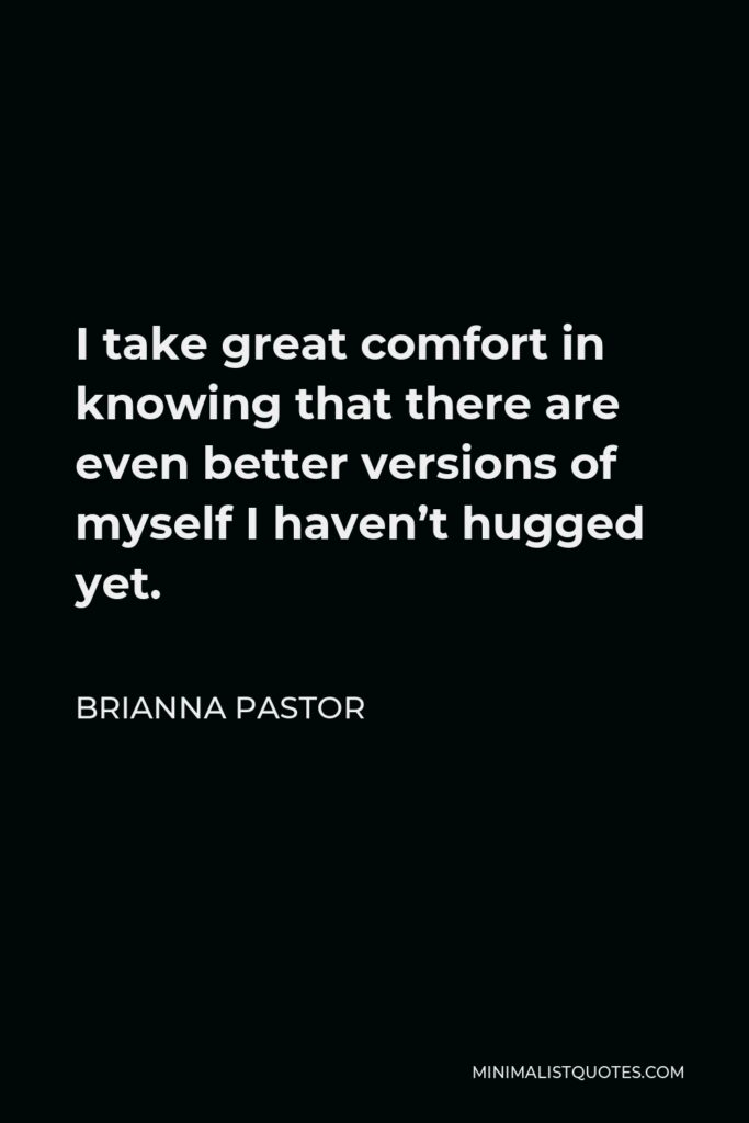 Brianna Pastor Quote - I take great comfort in knowing that there are even better versions of myself I haven't hugged yet.