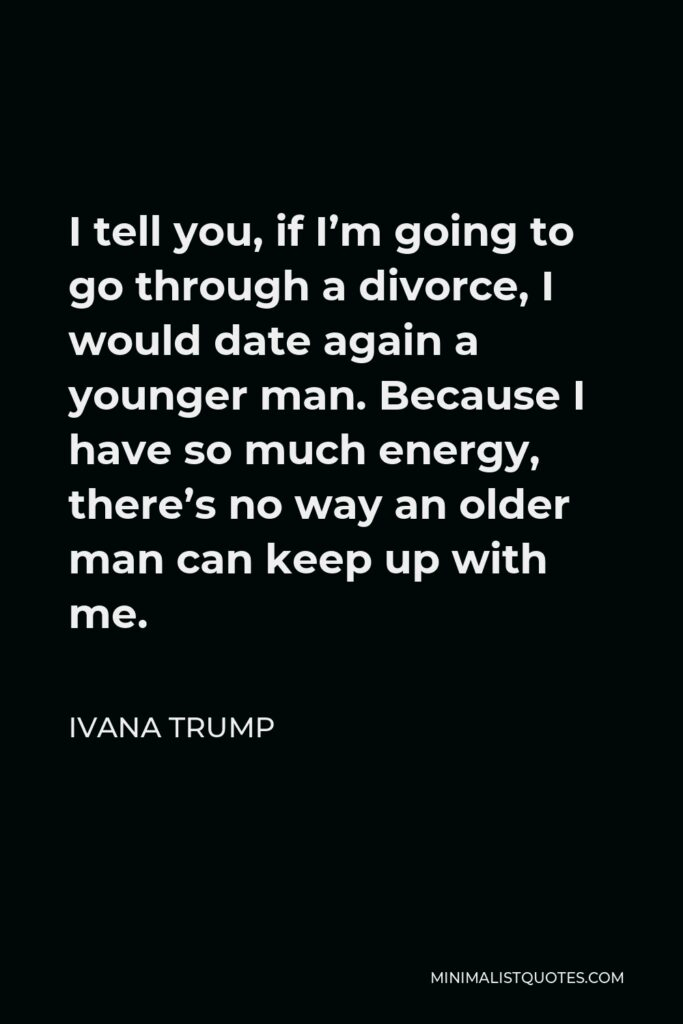 Ivana Trump Quote - I tell you, if I'm going to go through a divorce, I would date again a younger man. Because I have so much energy, there's no way an older man can keep up with me.