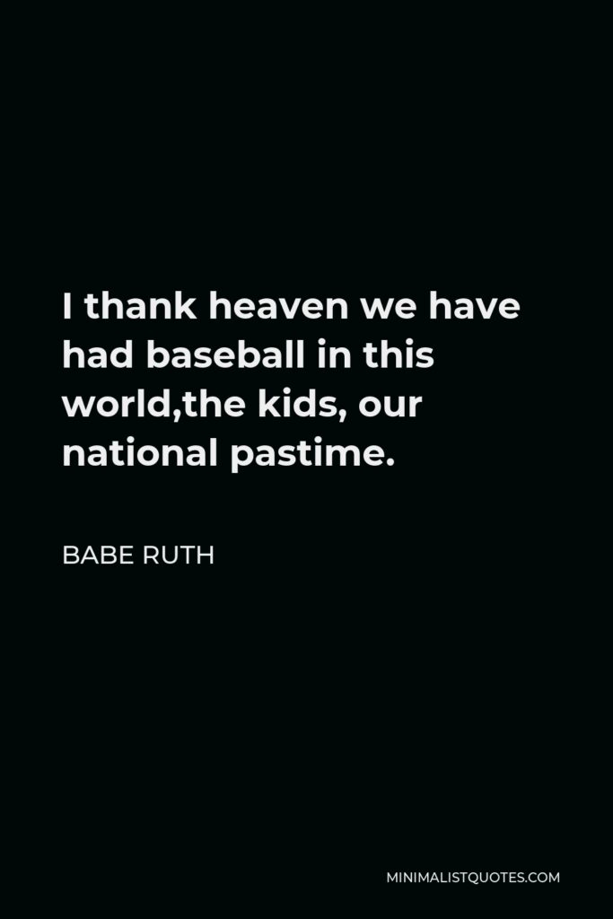 Babe Ruth Quote - I thank heaven we have had baseball in this world,the kids, our national pastime.